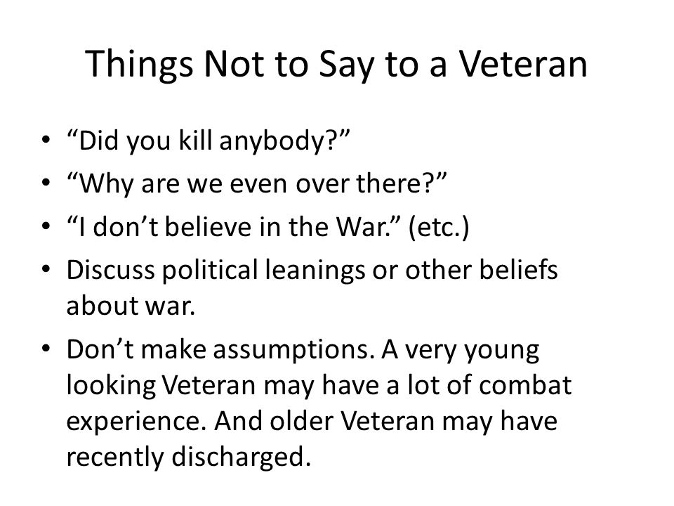 Things Not to Say to a Veteran Did you kill anybody? Why are we even over there? I dont believe in the War. (etc.) Discuss political leanings or other