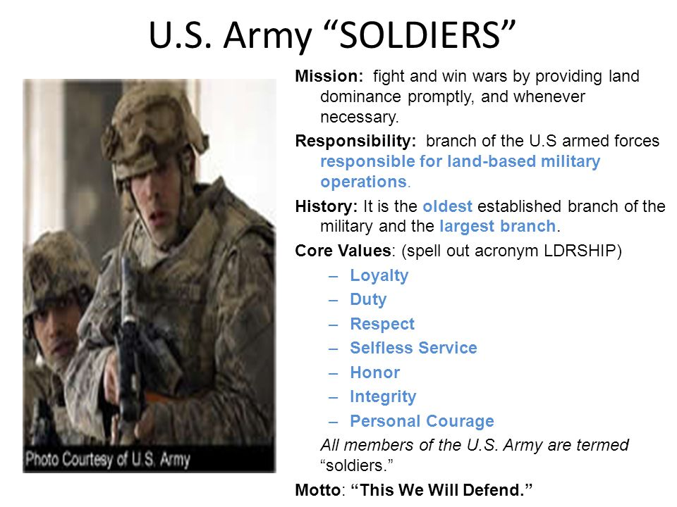 U.S. Army SOLDIERS Mission: fight and win wars by providing land dominance promptly, and whenever necessary. Responsibility: branch of the U.S armed f