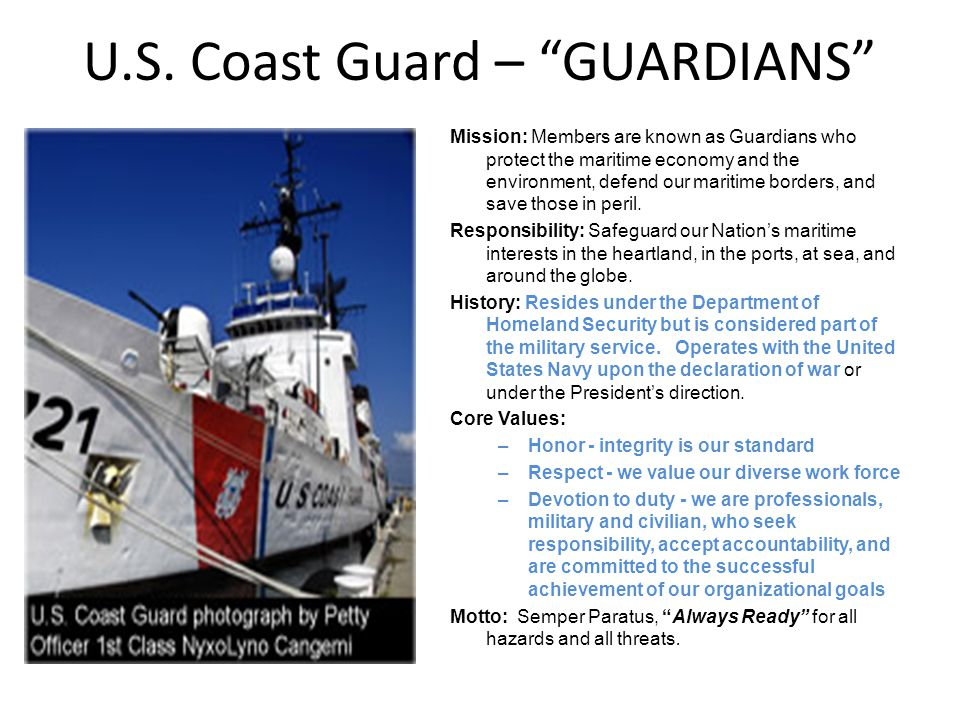 U.S. Coast Guard – GUARDIANS Mission: Members are known as Guardians who protect the maritime economy and the environment, defend our maritime borders