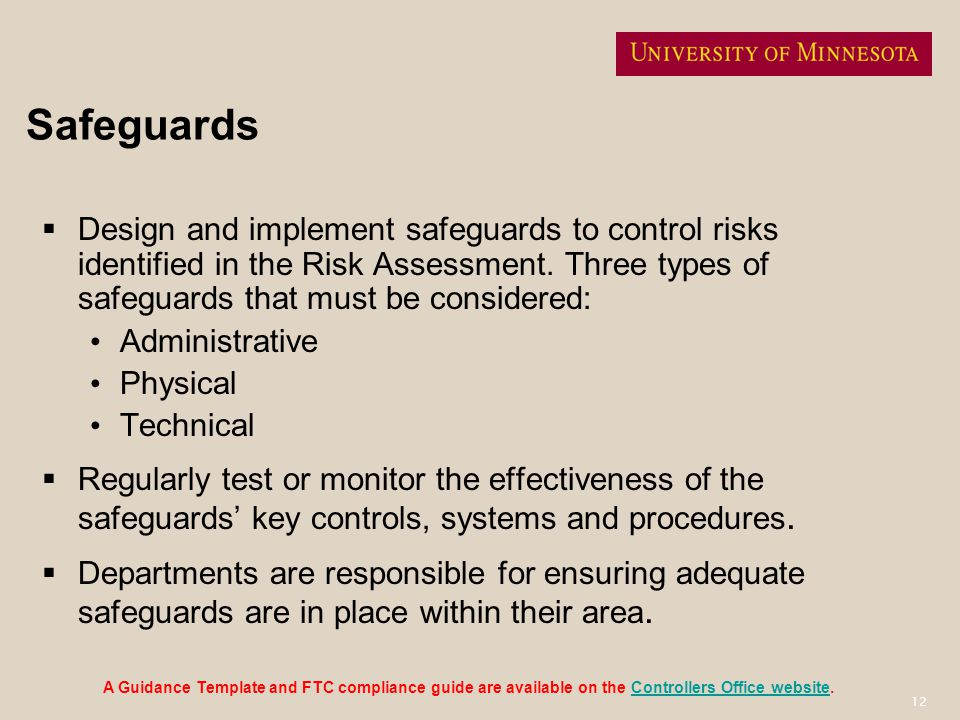 12 Safeguards Design and implement safeguards to control risks identified in the Risk Assessment. Three types of safeguards that must be considered: A