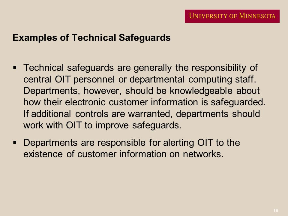 16 Examples of Technical Safeguards Technical safeguards are generally the responsibility of central OIT personnel or departmental computing staff. De