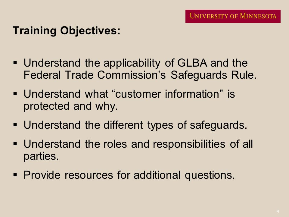 4 Training Objectives: Understand the applicability of GLBA and the Federal Trade Commissions Safeguards Rule. Understand what customer information is