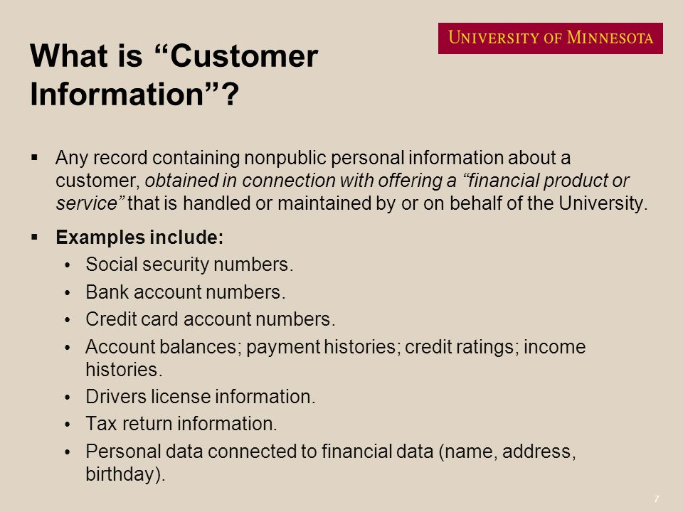 7 What is Customer Information? Any record containing nonpublic personal information about a customer, obtained in connection with offering a financia
