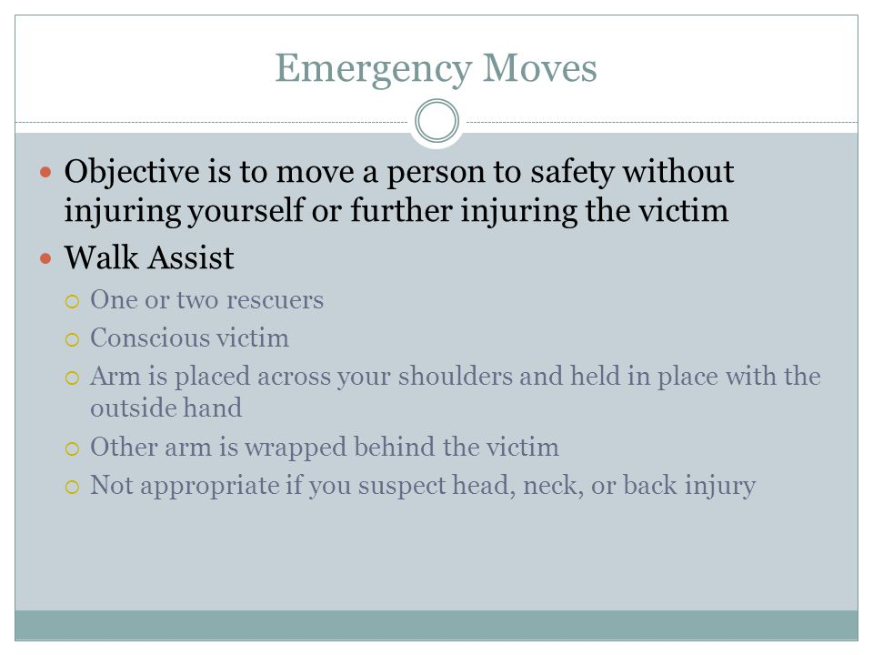 Emergency Moves Objective is to move a person to safety without injuring yourself or further injuring the victim Walk Assist One or two rescuers Conscious victim Arm is placed across your shoulders and held in place with the outside hand Other arm is wrapped behind the victim Not appropriate if you suspect head, neck, or back injury