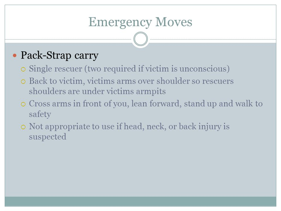 Emergency Moves Pack-Strap carry Single rescuer (two required if victim is unconscious) Back to victim, victims arms over shoulder so rescuers shoulders are under victims armpits Cross arms in front of you, lean forward, stand up and walk to safety Not appropriate to use if head, neck, or back injury is suspected
