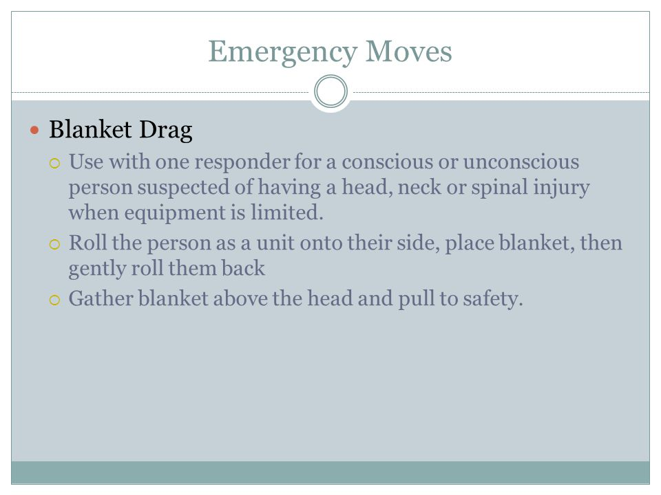 Emergency Moves Blanket Drag Use with one responder for a conscious or unconscious person suspected of having a head, neck or spinal injury when equipment is limited.