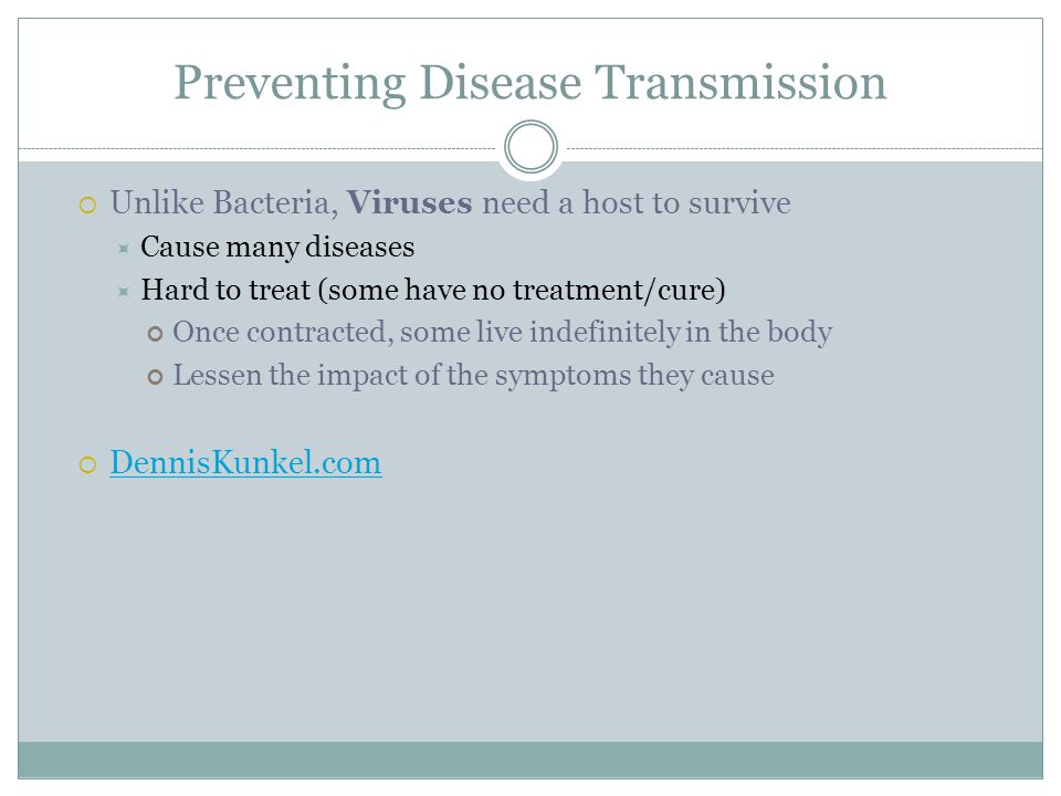 Preventing Disease Transmission Unlike Bacteria, Viruses need a host to survive Cause many diseases Hard to treat (some have no treatment/cure) Once contracted, some live indefinitely in the body Lessen the impact of the symptoms they cause DennisKunkel.com