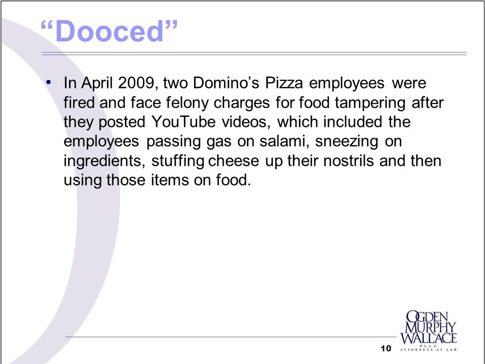 Dooced In April 2009, two Dominos Pizza employees were fired and face felony charges for food tampering after they posted YouTube videos, which includ