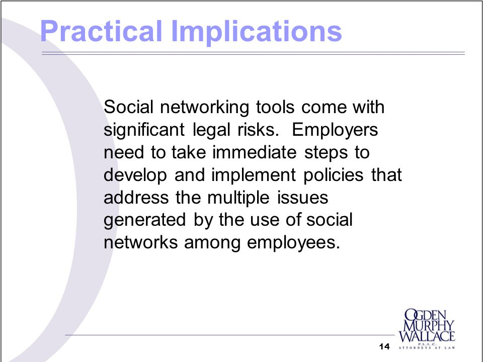 Practical Implications Social networking tools come with significant legal risks. Employers need to take immediate steps to develop and implement poli