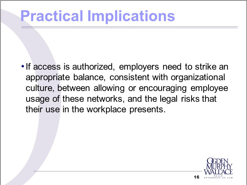 If access is authorized, employers need to strike an appropriate balance, consistent with organizational culture, between allowing or encouraging employee usage of these networks, and the legal risks that their use in the workplace presents.