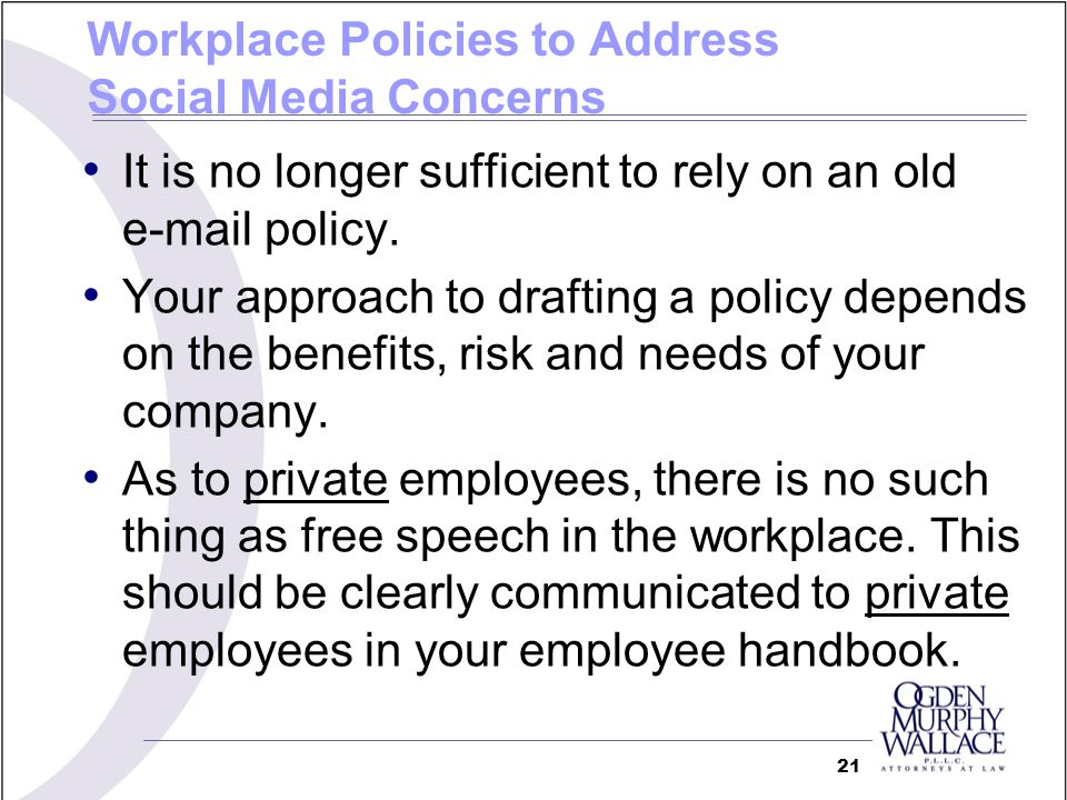 Workplace Policies to Address Social Media Concerns It is no longer sufficient to rely on an old e-mail policy. Your approach to drafting a policy dep