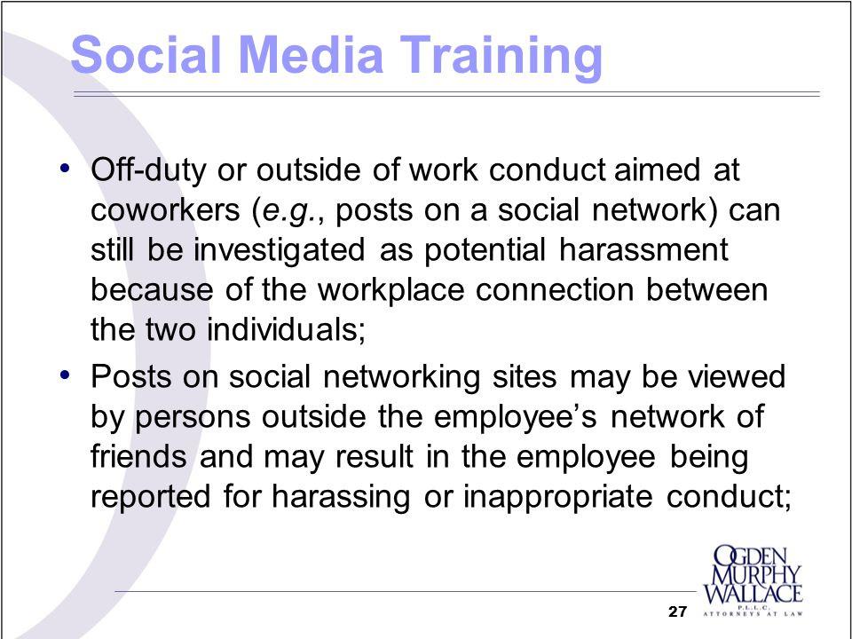 Off-duty or outside of work conduct aimed at coworkers (e.g., posts on a social network) can still be investigated as potential harassment because of the workplace connection between the two individuals; Posts on social networking sites may be viewed by persons outside the employees network of friends and may result in the employee being reported for harassing or inappropriate conduct; 27 Social Media Training