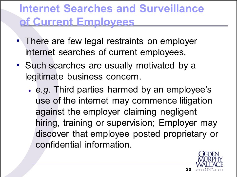 Internet Searches and Surveillance of Current Employees There are few legal restraints on employer internet searches of current employees. Such search