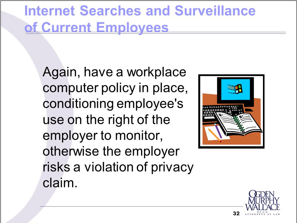 Again, have a workplace computer policy in place, conditioning employee's use on the right of the employer to monitor, otherwise the employer risks a