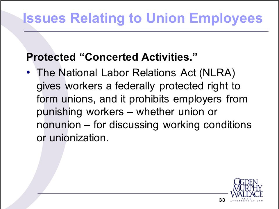 Issues Relating to Union Employees Protected Concerted Activities. The National Labor Relations Act (NLRA) gives workers a federally protected right t