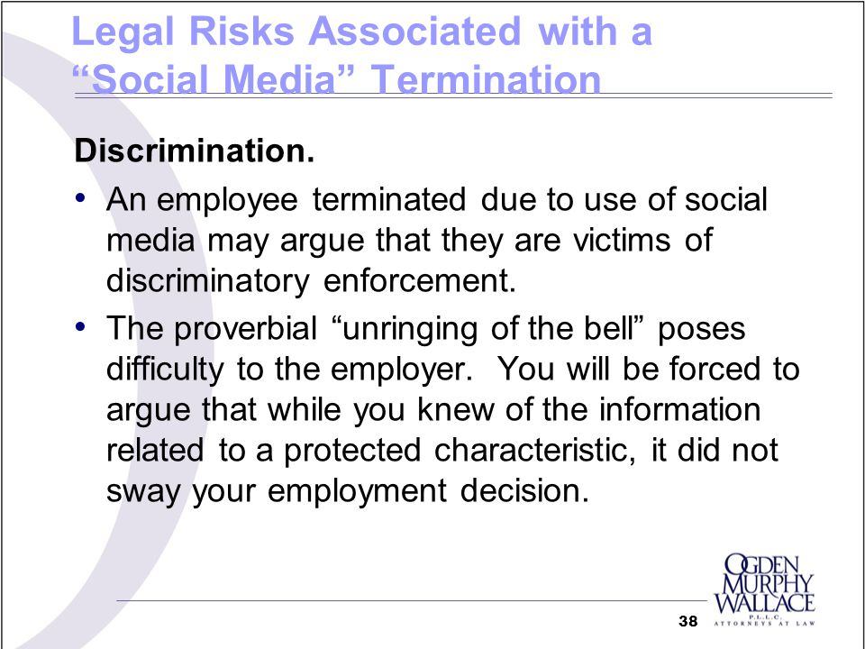 Legal Risks Associated with a Social Media Termination Discrimination. An employee terminated due to use of social media may argue that they are victi