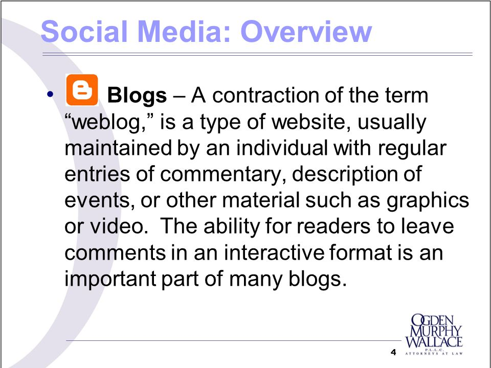 Blogs – A contraction of the term weblog, is a type of website, usually maintained by an individual with regular entries of commentary, description of