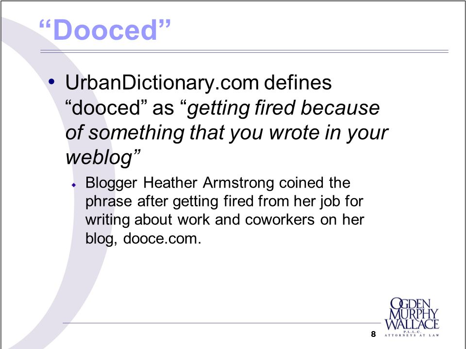 Dooced UrbanDictionary.com defines dooced as getting fired because of something that you wrote in your weblog Blogger Heather Armstrong coined the phrase after getting fired from her job for writing about work and coworkers on her blog, dooce.com.