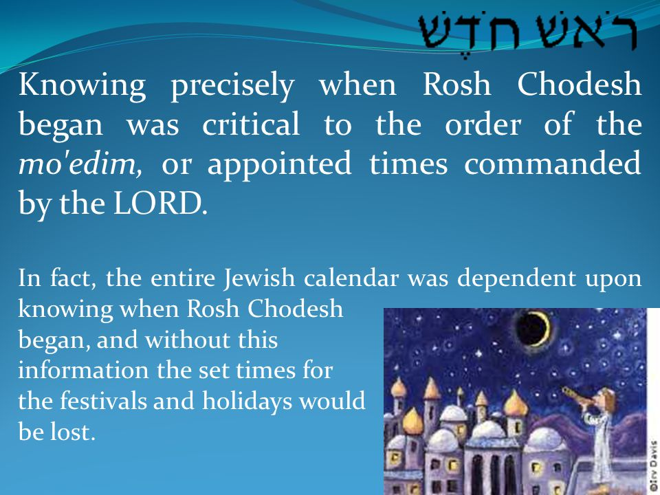 Knowing precisely when Rosh Chodesh began was critical to the order of the mo edim, or appointed times commanded by the LORD.