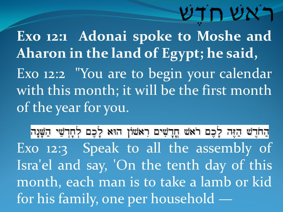 Exo 12:1 Adonai spoke to Moshe and Aharon in the land of Egypt; he said, Exo 12:2 You are to begin your calendar with this month; it will be the first month of the year for you.