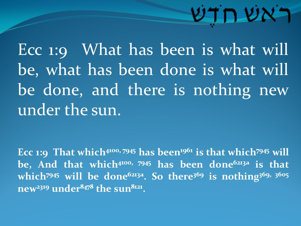 Ecc 1:9 What has been is what will be, what has been done is what will be done, and there is nothing new under the sun.