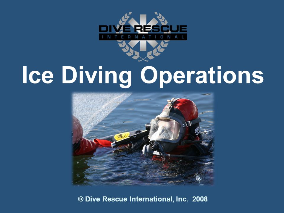 Ice Diving Operations © Dive Rescue International, Inc. 2008