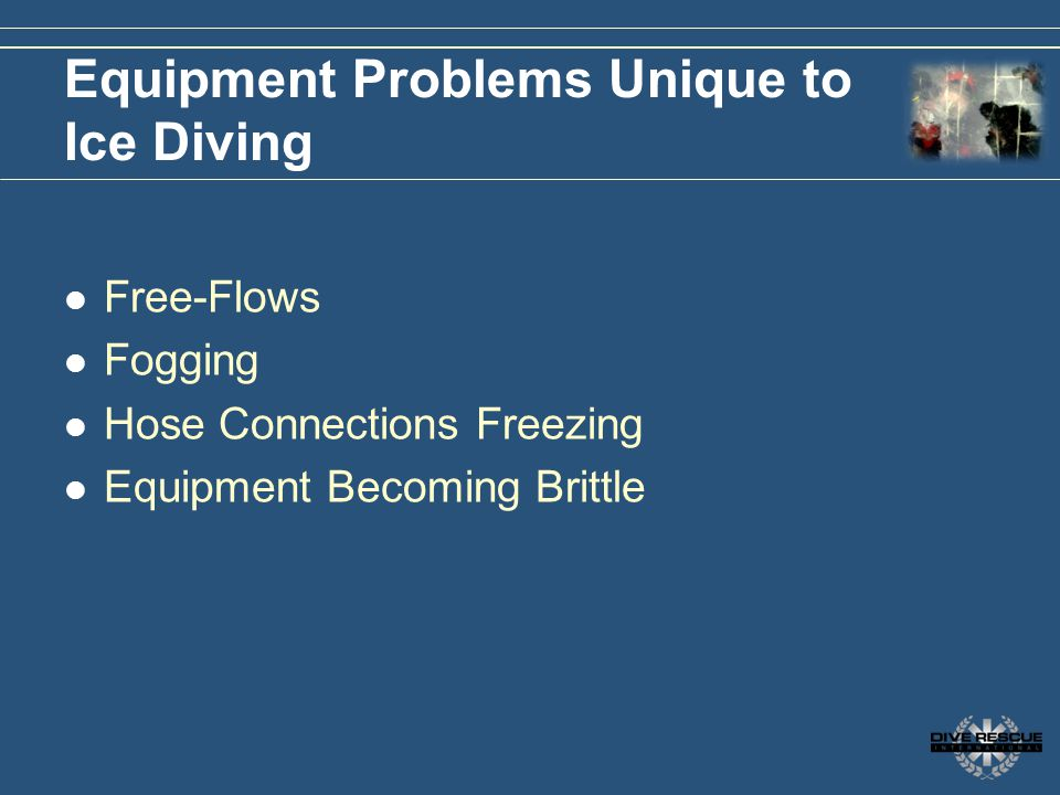 Equipment Problems Unique to Ice Diving Free-Flows Fogging Hose Connections Freezing Equipment Becoming Brittle