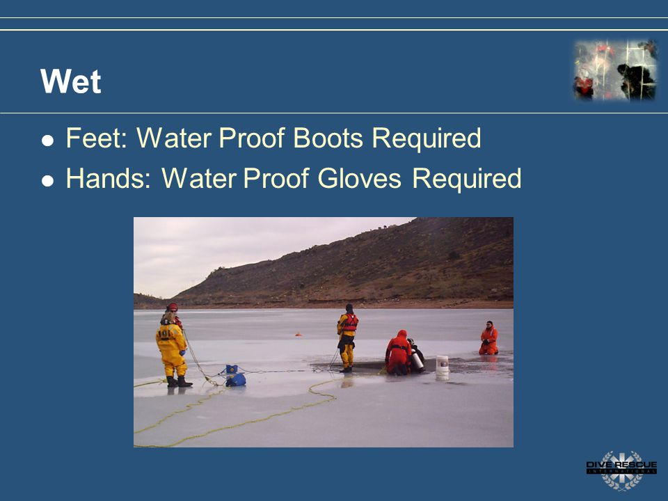 Wet Feet: Water Proof Boots Required Hands: Water Proof Gloves Required