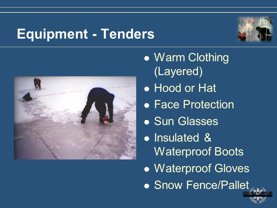 Equipment - Tenders Warm Clothing (Layered) Hood or Hat Face Protection Sun Glasses Insulated & Waterproof Boots Waterproof Gloves Snow Fence/Pallet