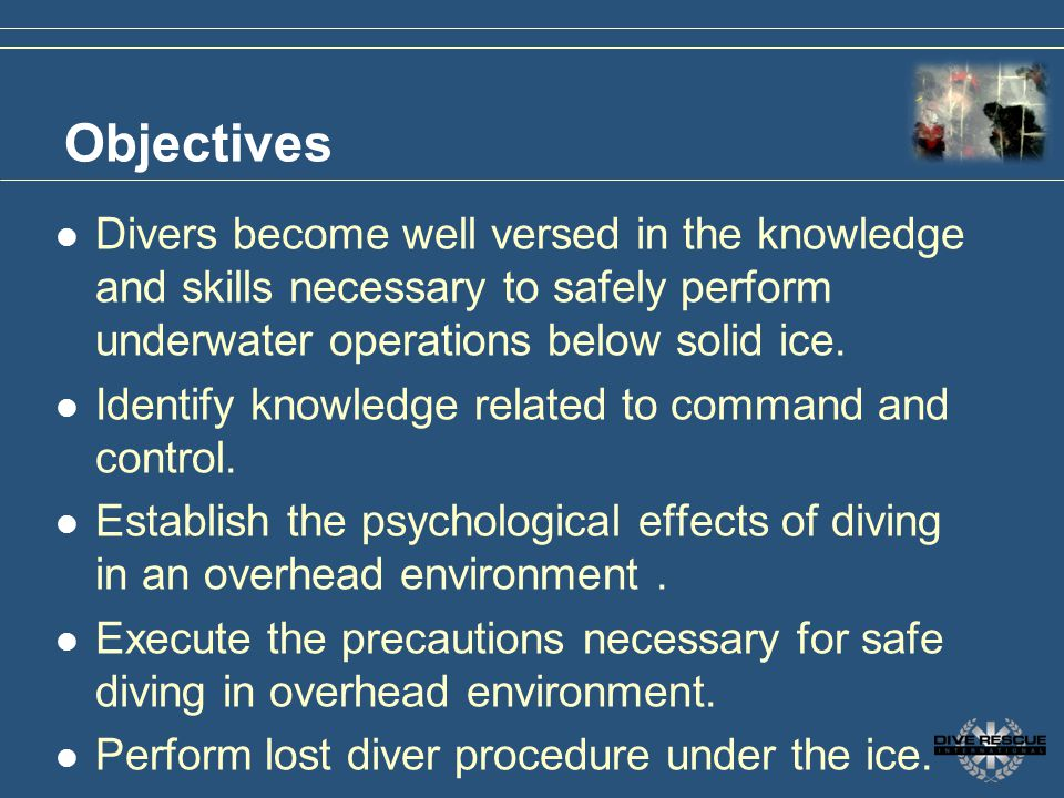 Objectives Divers become well versed in the knowledge and skills necessary to safely perform underwater operations below solid ice. Identify knowledge