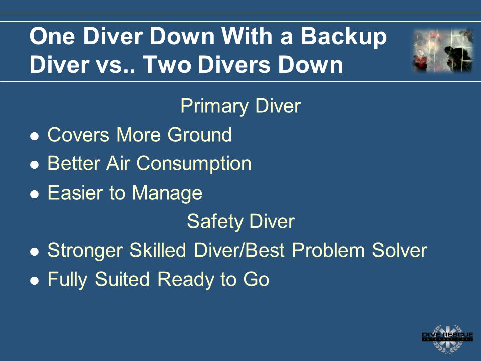 One Diver Down With a Backup Diver vs.. Two Divers Down Primary Diver Covers More Ground Better Air Consumption Easier to Manage Safety Diver Stronger