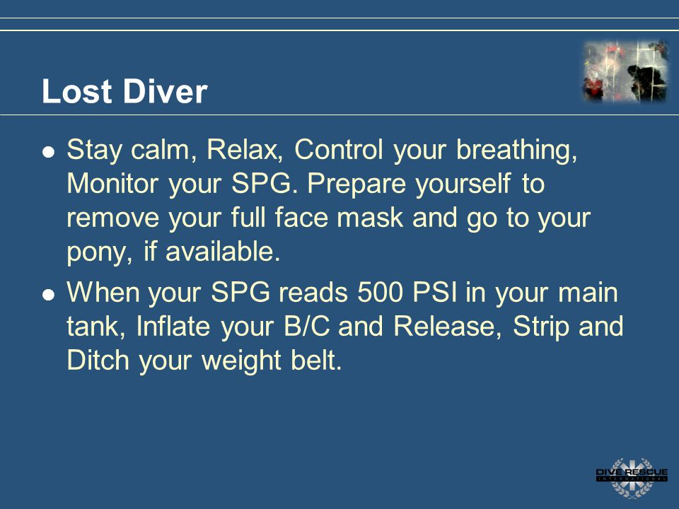 Lost Diver Stay calm, Relax, Control your breathing, Monitor your SPG. Prepare yourself to remove your full face mask and go to your pony, if availabl