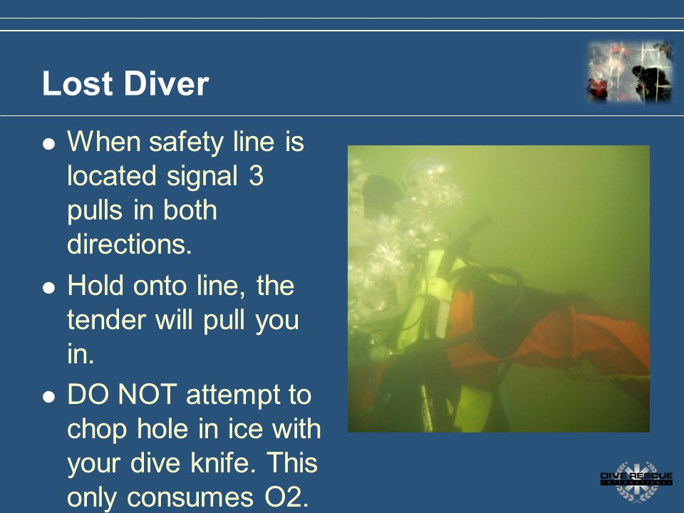 Lost Diver When safety line is located signal 3 pulls in both directions. Hold onto line, the tender will pull you in. DO NOT attempt to chop hole in