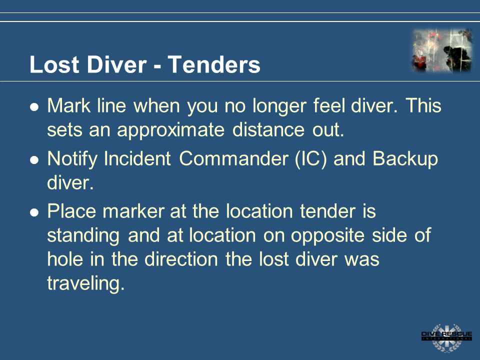 Lost Diver - Tenders Mark line when you no longer feel diver. This sets an approximate distance out. Notify Incident Commander (IC) and Backup diver.