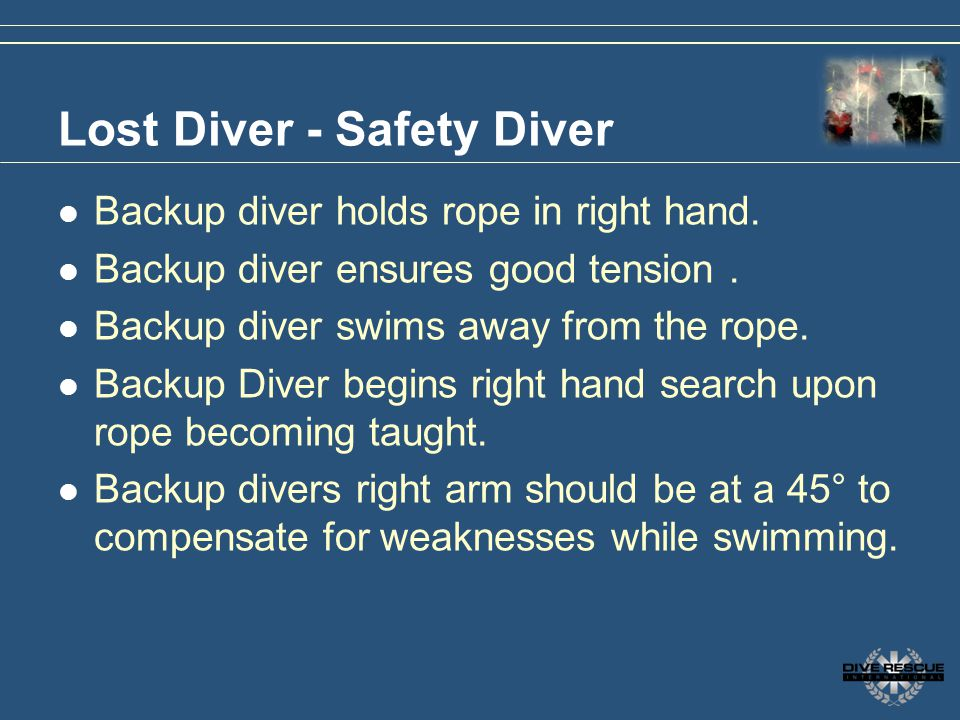 Lost Diver - Safety Diver Backup diver holds rope in right hand. Backup diver ensures good tension. Backup diver swims away from the rope. Backup Dive