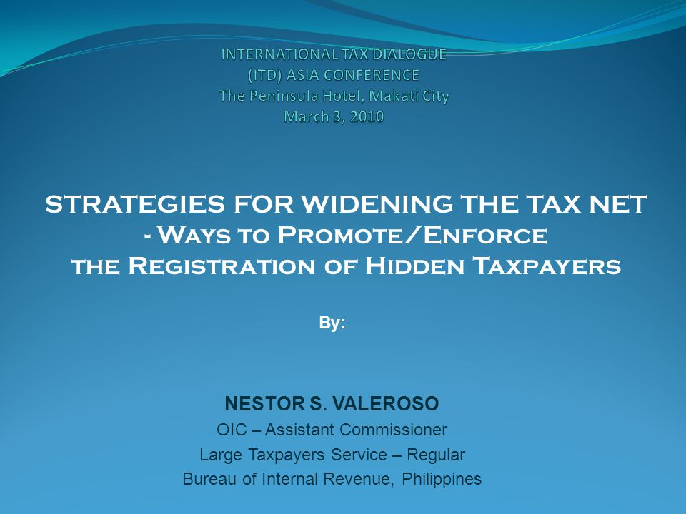 STRATEGIES FOR WIDENING THE TAX NET - Ways to Promote/Enforce the Registration of Hidden Taxpayers By: NESTOR S.