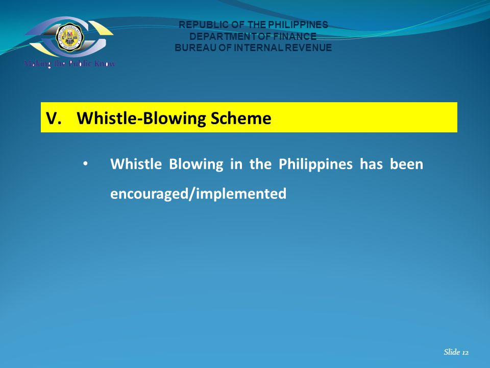 Whistle Blowing in the Philippines has been encouraged/implemented REPUBLIC OF THE PHILIPPINES DEPARTMENT OF FINANCE BUREAU OF INTERNAL REVENUE Slide