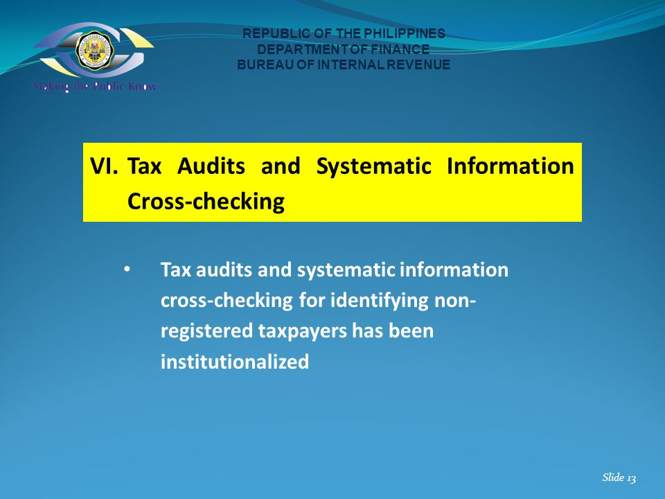 VI.Tax Audits and Systematic Information Cross-checking REPUBLIC OF THE PHILIPPINES DEPARTMENT OF FINANCE BUREAU OF INTERNAL REVENUE Slide 13 Tax audi