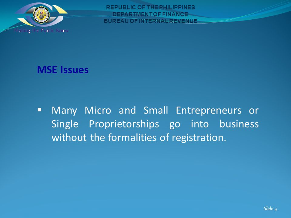 MSE Issues Many Micro and Small Entrepreneurs or Single Proprietorships go into business without the formalities of registration. REPUBLIC OF THE PHIL
