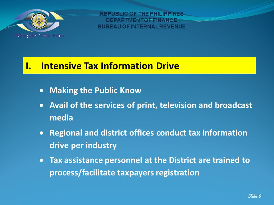 I.Intensive Tax Information Drive REPUBLIC OF THE PHILIPPINES DEPARTMENT OF FINANCE BUREAU OF INTERNAL REVENUE Slide 6 Making the Public Know Avail of
