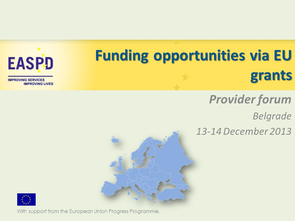 Funding opportunities via EU grants Provider forum Belgrade 13-14 December 2013 With support from the European Union Progress Programme.