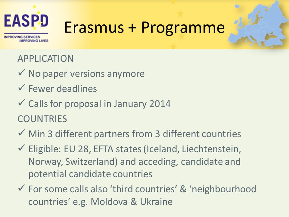 Erasmus + Programme APPLICATION No paper versions anymore Fewer deadlines Calls for proposal in January 2014 COUNTRIES Min 3 different partners from 3