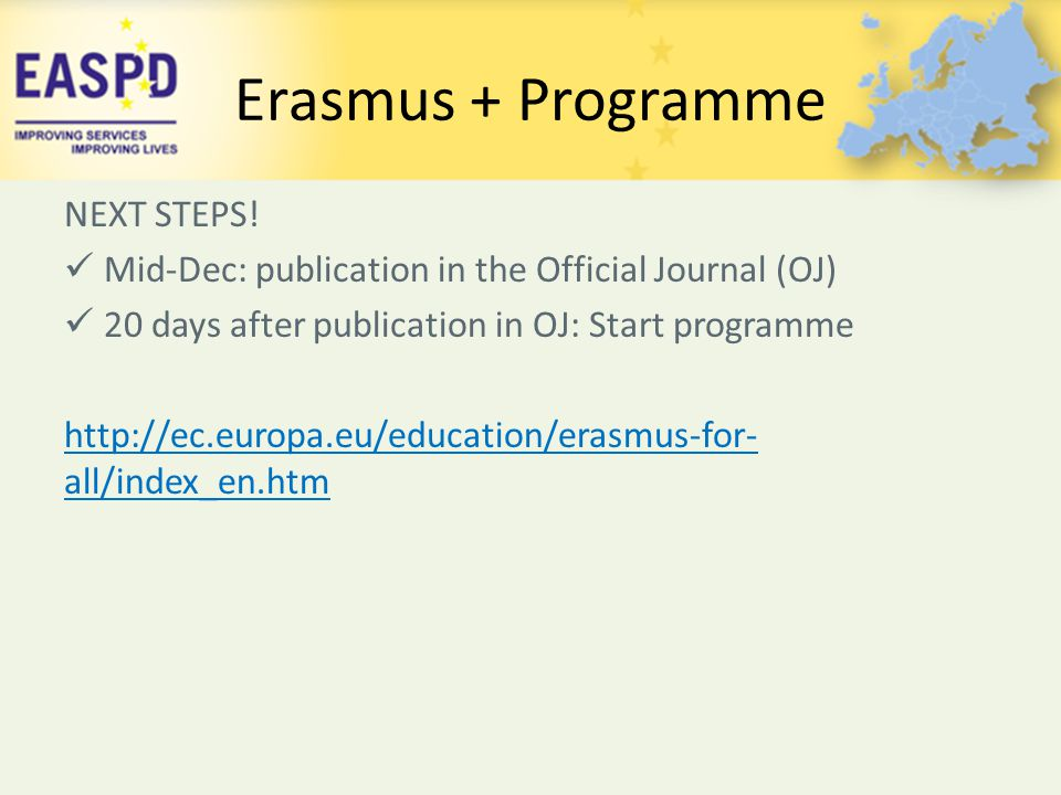 Erasmus + Programme NEXT STEPS! Mid-Dec: publication in the Official Journal (OJ) 20 days after publication in OJ: Start programme http://ec.europa.eu