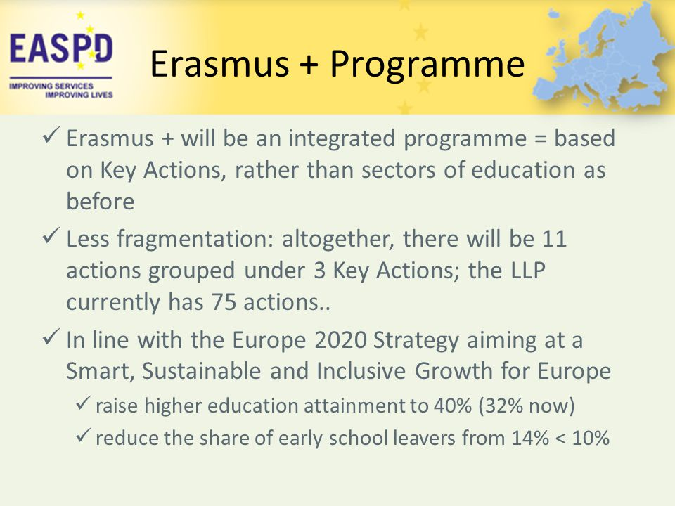 Erasmus + Programme Erasmus + will be an integrated programme = based on Key Actions, rather than sectors of education as before Less fragmentation: a