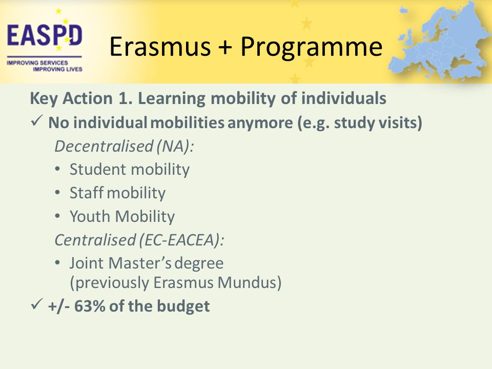 Erasmus + Programme Key Action 1. Learning mobility of individuals No individual mobilities anymore (e.g. study visits) Decentralised (NA): Student mo