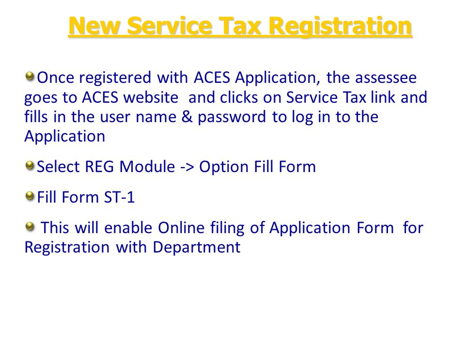 Once registered with ACES Application, the assessee goes to ACES website and clicks on Service Tax link and fills in the user name & password to log in to the Application Select REG Module -> Option Fill Form Fill Form ST-1 This will enable Online filing of Application Form for Registration with Department New Service Tax Registration