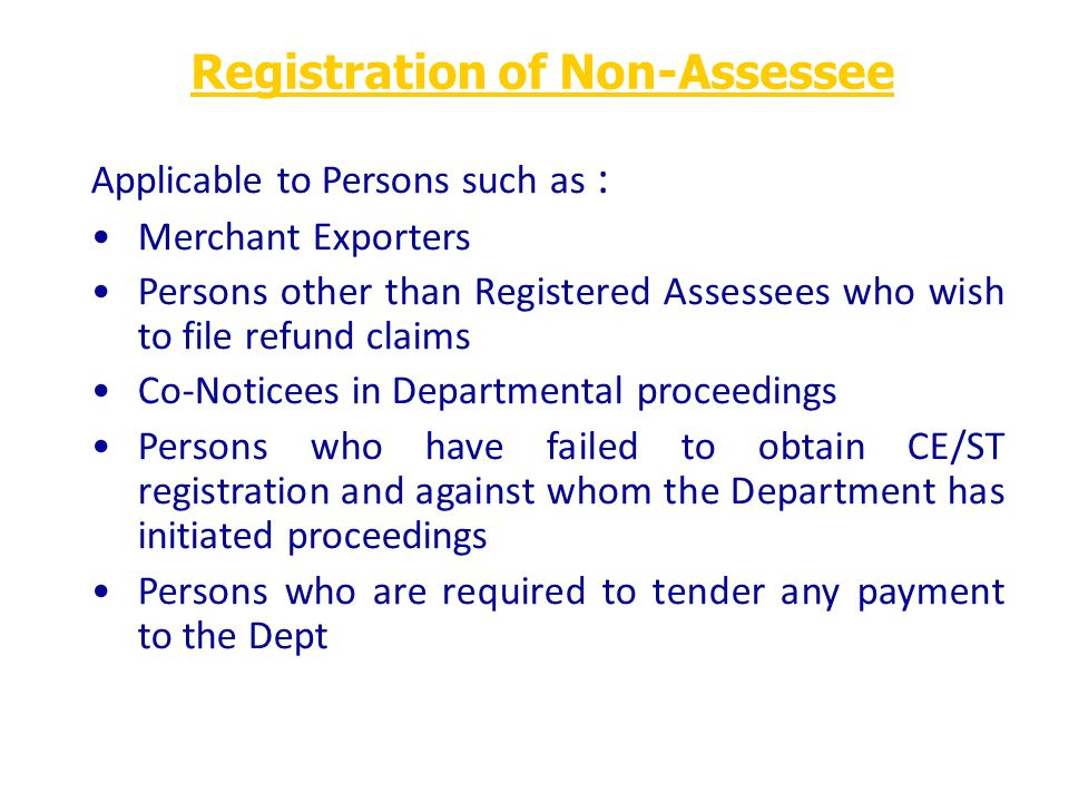 Applicable to Persons such as : Merchant Exporters Persons other than Registered Assessees who wish to file refund claims Co-Noticees in Departmental proceedings Persons who have failed to obtain CE/ST registration and against whom the Department has initiated proceedings Persons who are required to tender any payment to the Dept Registration of Non-Assessee
