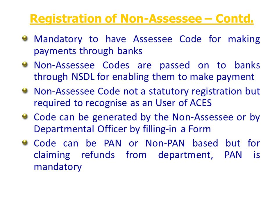 Mandatory to have Assessee Code for making payments through banks Non-Assessee Codes are passed on to banks through NSDL for enabling them to make payment Non-Assessee Code not a statutory registration but required to recognise as an User of ACES Code can be generated by the Non-Assessee or by Departmental Officer by filling-in a Form Code can be PAN or Non-PAN based but for claiming refunds from department, PAN is mandatory Registration of Non-Assessee – Contd.