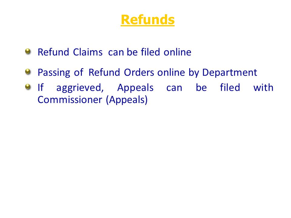 Refund Claims can be filed online Passing of Refund Orders online by Department If aggrieved, Appeals can be filed with Commissioner (Appeals) Refunds