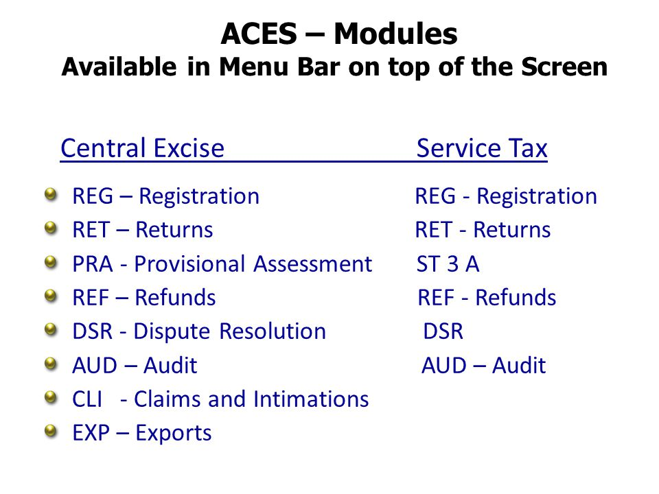 ACES – Modules Available in Menu Bar on top of the Screen Central Excise Service Tax REG – Registration REG - Registration RET – Returns RET - Returns PRA - Provisional Assessment ST 3 A REF – Refunds REF - Refunds DSR - Dispute Resolution DSR AUD – Audit CLI - Claims and Intimations EXP – Exports